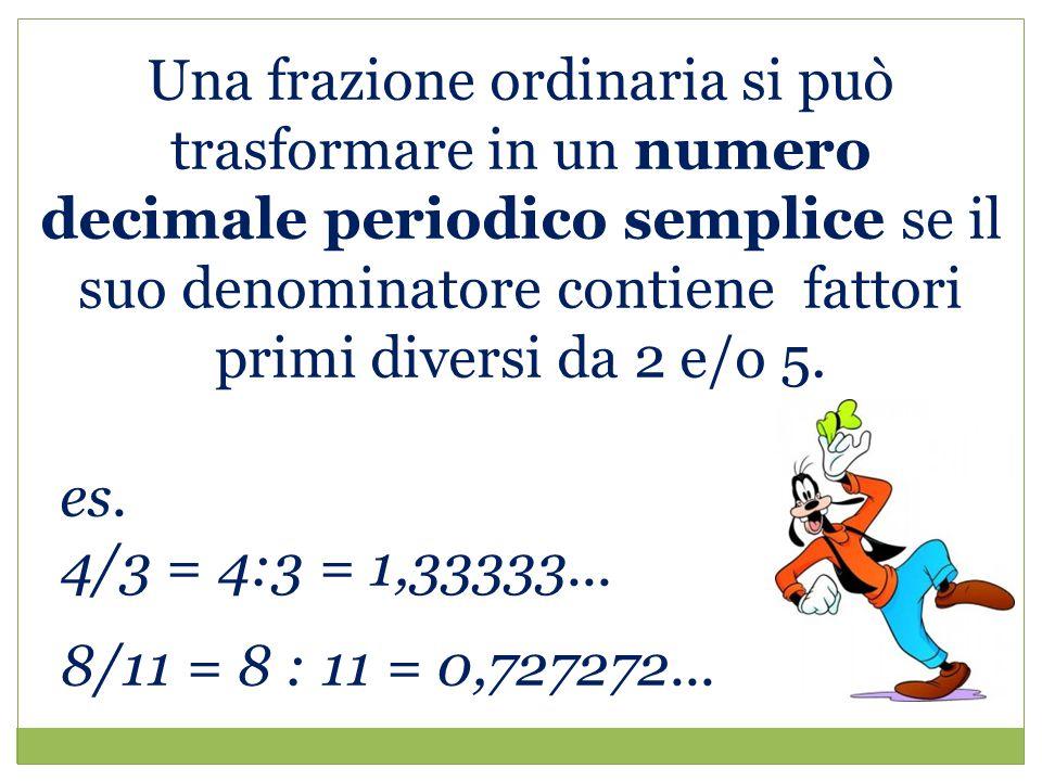 Una frazione ordinaria si può trasformare in un numero decimale periodico semplice se il suo denominatore contiene fattori primi diversi da 2 e/o 5.