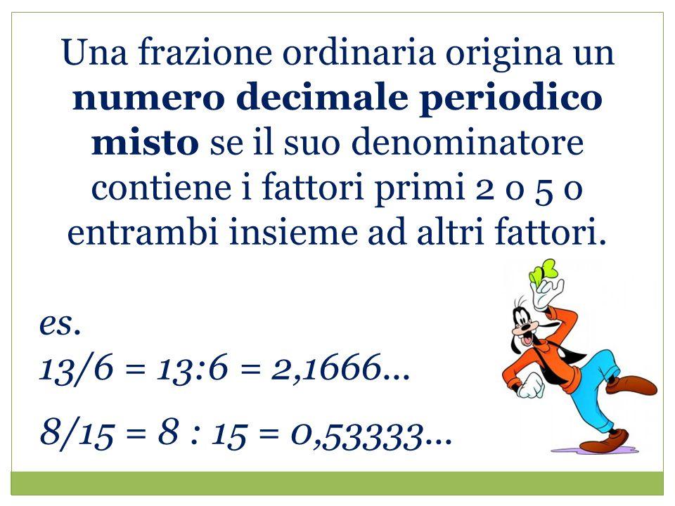 Una frazione ordinaria origina un numero decimale periodico misto se il suo denominatore contiene i fattori primi 2 o 5 o entrambi insieme ad altri fattori.