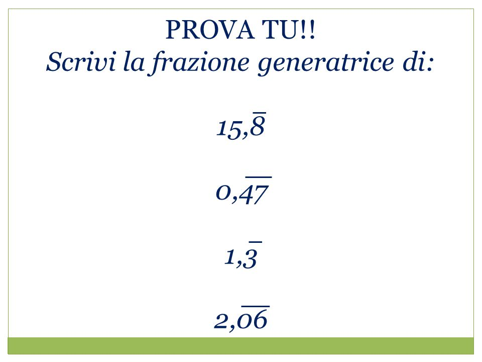 PROVA TU!! Scrivi la frazione generatrice di: 15,8 0,47 1,3 2,06