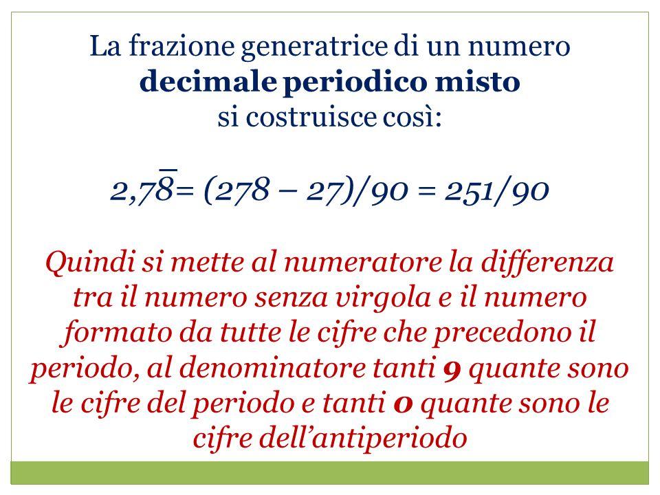 La frazione generatrice di un numero decimale periodico misto si costruisce così: 2,78= (278 – 27)/90 = 251/90 Quindi si mette al numeratore la differenza tra il numero senza virgola e il numero formato da tutte le cifre che precedono il periodo, al denominatore tanti 9 quante sono le cifre del periodo e tanti 0 quante sono le cifre dell'antiperiodo