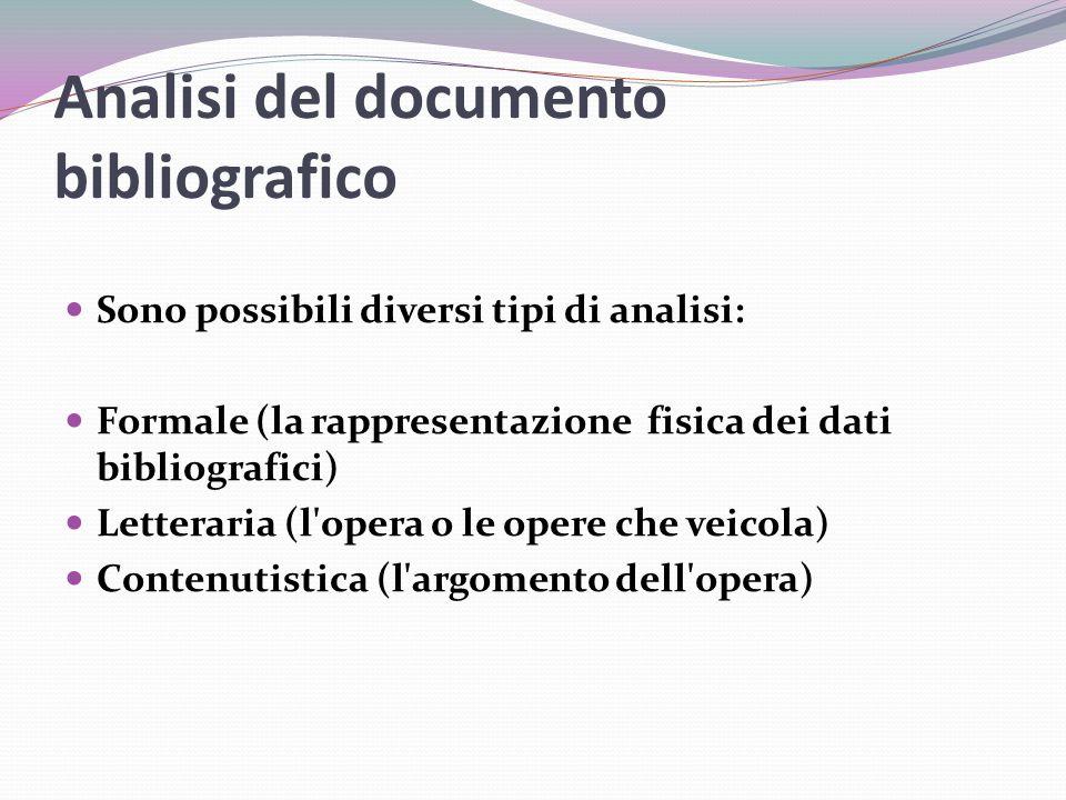 Analisi del documento bibliografico Sono possibili diversi tipi di analisi: Formale (la rappresentazione fisica dei dati bibliografici) Letteraria (l opera o le opere che veicola) Contenutistica (l argomento dell opera)