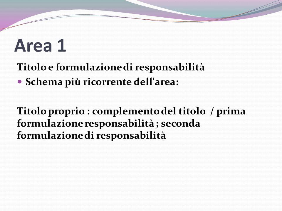 Area 1 Titolo e formulazione di responsabilità Schema più ricorrente dell area: Titolo proprio : complemento del titolo / prima formulazione responsabilità ; seconda formulazione di responsabilità