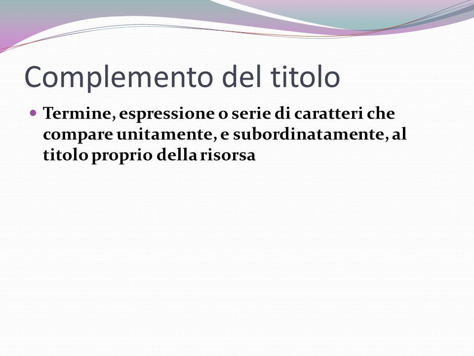 Complemento del titolo Termine, espressione o serie di caratteri che compare unitamente, e subordinatamente, al titolo proprio della risorsa