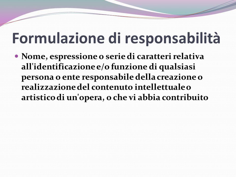 Formulazione di responsabilità Nome, espressione o serie di caratteri relativa all identificazione e/o funzione di qualsiasi persona o ente responsabile della creazione o realizzazione del contenuto intellettuale o artistico di un opera, o che vi abbia contribuito