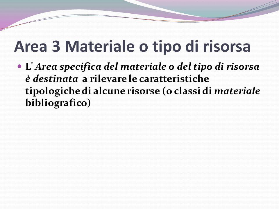 Area 3 Materiale o tipo di risorsa L Area specifica del materiale o del tipo di risorsa è destinata a rilevare le caratteristiche tipologiche di alcune risorse (o classi di materiale bibliografico)