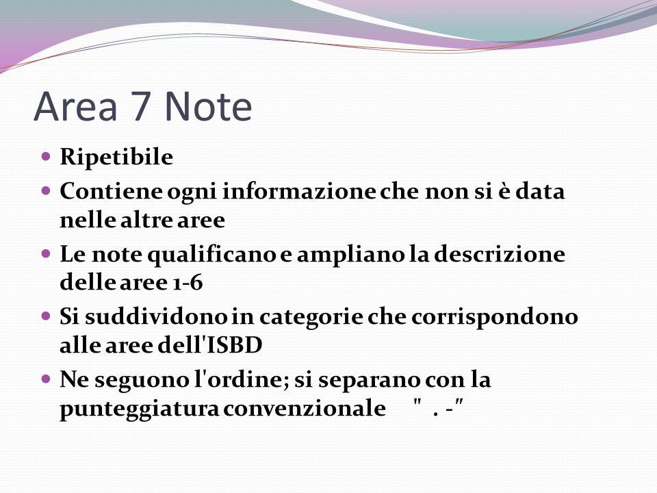 Area 7 Note Ripetibile Contiene ogni informazione che non si è data nelle altre aree Le note qualificano e ampliano la descrizione delle aree 1-6 Si suddividono in categorie che corrispondono alle aree dell ISBD Ne seguono l ordine; si separano con la punteggiatura convenzionale .