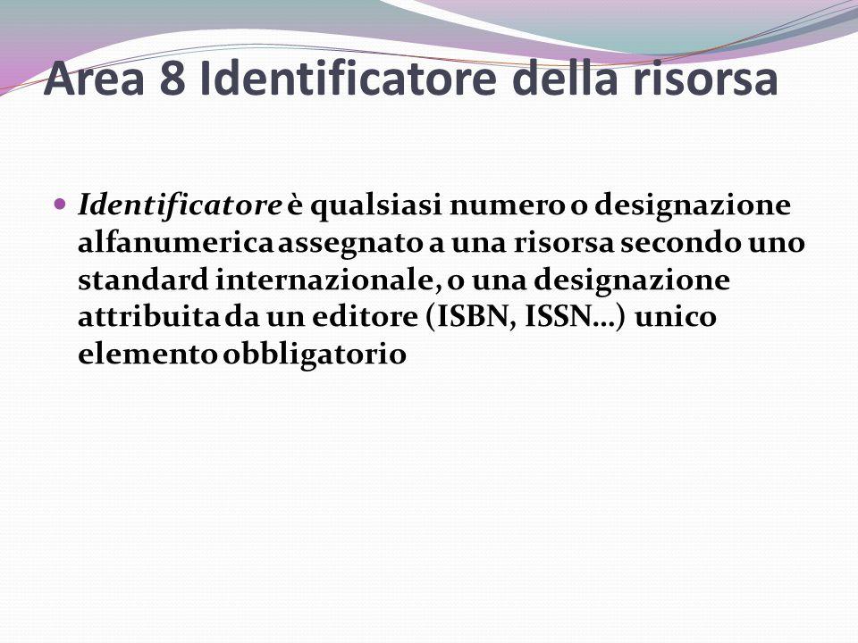 Area 8 Identificatore della risorsa Identificatore è qualsiasi numero o designazione alfanumerica assegnato a una risorsa secondo uno standard internazionale, o una designazione attribuita da un editore (ISBN, ISSN…) unico elemento obbligatorio
