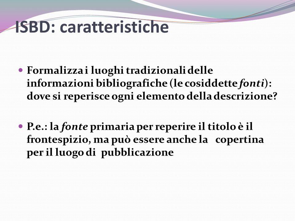 ISBD: caratteristiche Formalizza i luoghi tradizionali delle informazioni bibliografiche (le cosiddette fonti): dove si reperisce ogni elemento della descrizione.