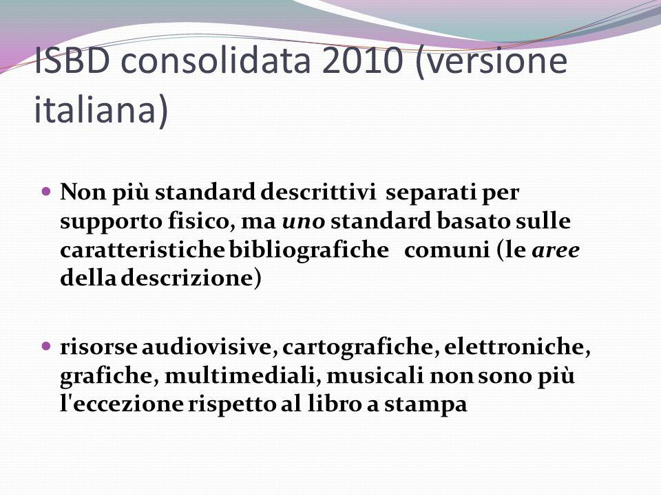 ISBD consolidata 2010 (versione italiana) Non più standard descrittivi separati per supporto fisico, ma uno standard basato sulle caratteristiche bibliografiche comuni (le aree della descrizione) risorse audiovisive, cartografiche, elettroniche, grafiche, multimediali, musicali non sono più l eccezione rispetto al libro a stampa