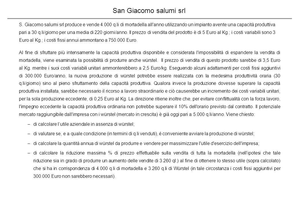 San Giacomo salumi srl - Soluzione Capacità max produttiva annua senza straordinario (q.li)6.600 Capacità max produttiva con straordinario (q.li)7.260 MdC unitario (al kg) mortadella2 Contribuzione totale mortadella (su 4.000 q.li)800.000 AUtile con sola mortadella50.000 MdC unitario (al Kg) Würstel1 Vendite necessarie a saturare l impianto senza straordinario (6.600-4.000) q.li2.600 MdC differenziale Würstel (2.600 q.li)260.000 Utile in caso di pieno utilizzo capacità (Mortadella e Würstel), ma senza straordinario10.000 Utile differenziale su vendita 2.600 q.li di Würstel-40.000 Quantità max Würstel facendo ricorso allo straordinario (2.600+660)3.260 Costo variabile Würstel con straordinario2,75 MdC unitario wurstel con straordinario0,75 Margine della produzione straordinaria (0,75*100*660)49.500 Utile dei soli würstel con 3.260 q.li (-40.000+49.500)9.500 Convenienza a produrre Würstel: Costi fissi incrementali per la produzione di Würstel300.000 Margine di contribuzione unitario sino a 2.600 q.li (EuroKg)1 Margine di contribuzione unitario da 2.600 q.li a 3.260 q.li (Euro/Kg)0,75 Perdita differenziale con 2.600 q.li di Würstel-40.000 Q.tà di Würstel da realizzare oltre i 2.600 q.li per pareggiare (40.000/750 mdc/q.le)533 BQuantità minima (q.li) di Würstel da realizzare per ottenere un utile differenziale nullo3.133 Utile in situazione di saturazione capacità, ma senza straordinario10.000 Utile in situazione di utilizzo straordinario (4.000 q.li di mortadella e 3.260 q.li di Würstel)59.500 CQuantità che massimizza l utile (q.li complessivi di Würstel)3.260