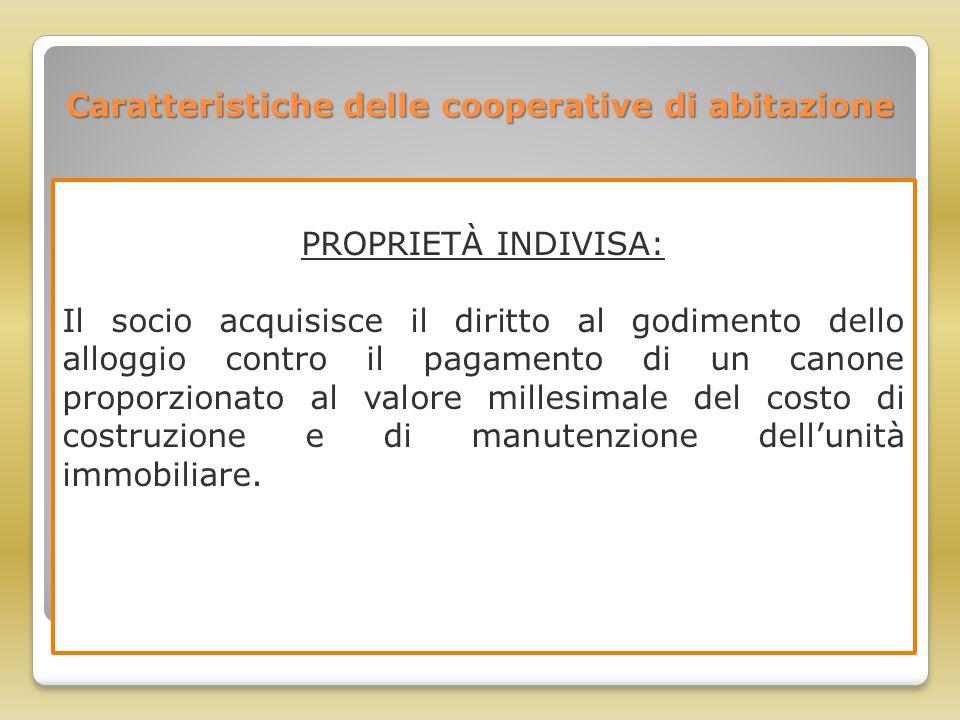 Caratteristiche delle cooperative di abitazione PROPRIETÀ INDIVISA: Il socio acquisisce il diritto al godimento dello alloggio contro il pagamento di