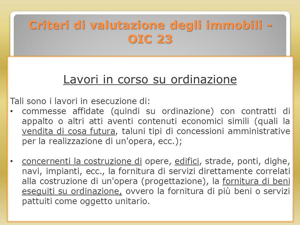 Criteri di valutazione degli immobili - OIC 23 Lavori in corso su ordinazione Tali sono i lavori in esecuzione di: commesse affidate (quindi su ordina