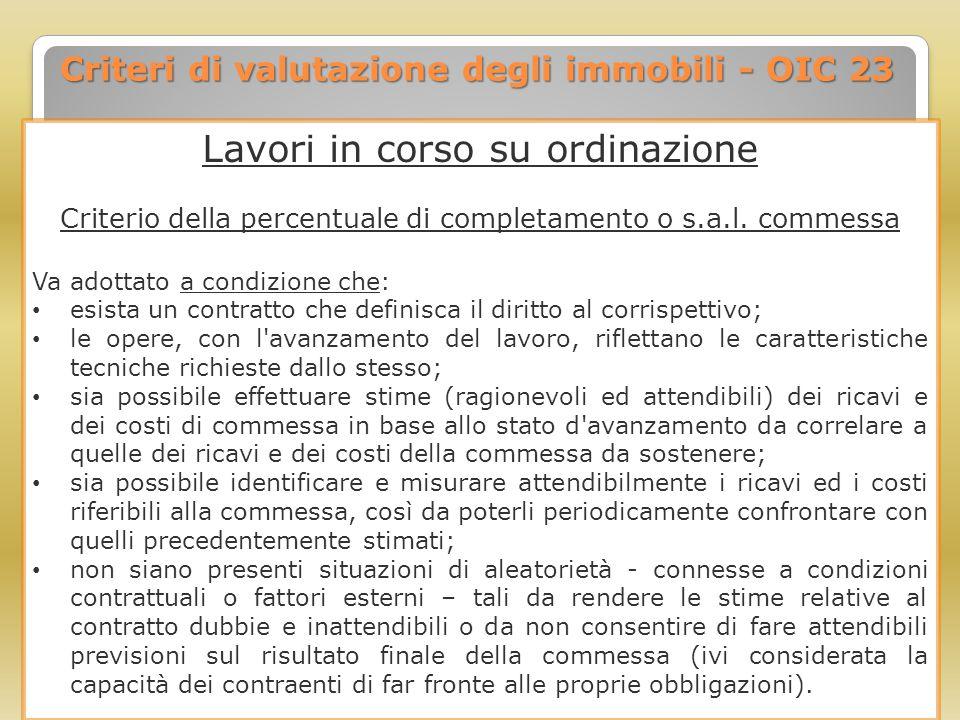 Criteri di valutazione degli immobili - OIC 23 Lavori in corso su ordinazione Criterio della percentuale di completamento o s.a.l. commessa Va adottat