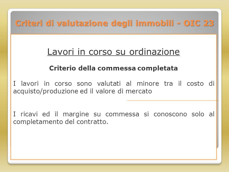 Criteri di valutazione degli immobili - OIC 23 Lavori in corso su ordinazione Criterio della commessa completata I lavori in corso sono valutati al mi
