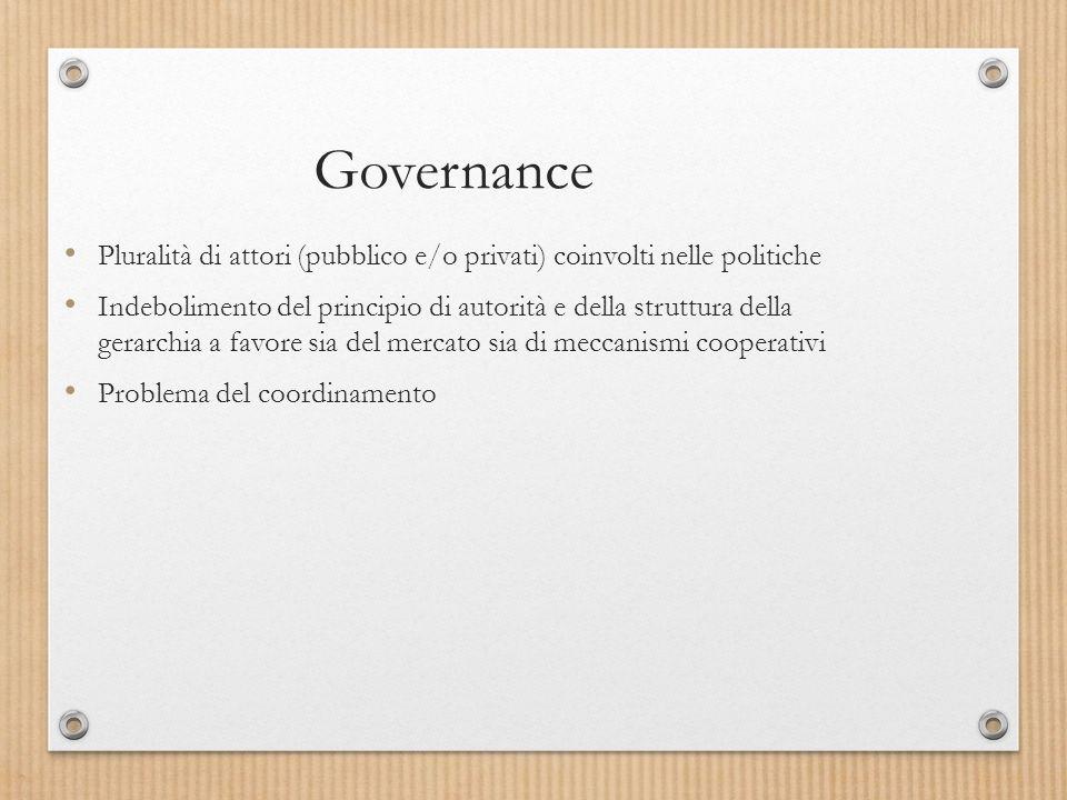 Governance Pluralità di attori (pubblico e/o privati) coinvolti nelle politiche Indebolimento del principio di autorità e della struttura della gerarchia a favore sia del mercato sia di meccanismi cooperativi Problema del coordinamento