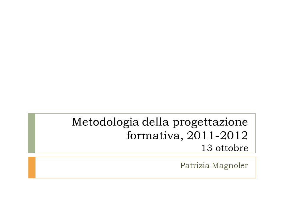 Metodologia della progettazione formativa, 2011-2012 13 ottobre Patrizia Magnoler