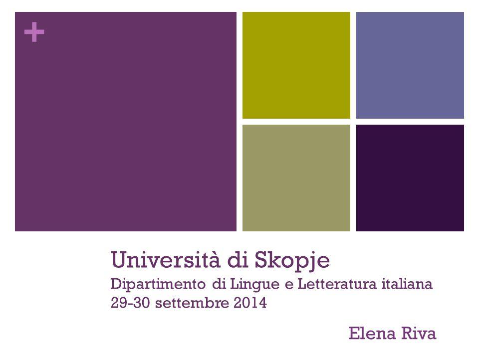 + Università di Skopje Dipartimento di Lingue e Letteratura italiana 29-30 settembre 2014 Elena Riva