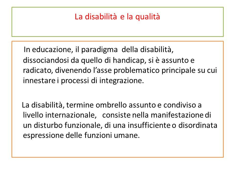 La disabilità e la qualità In educazione, il paradigma della disabilità, dissociandosi da quello di handicap, si è assunto e radicato, divenendo l'ass