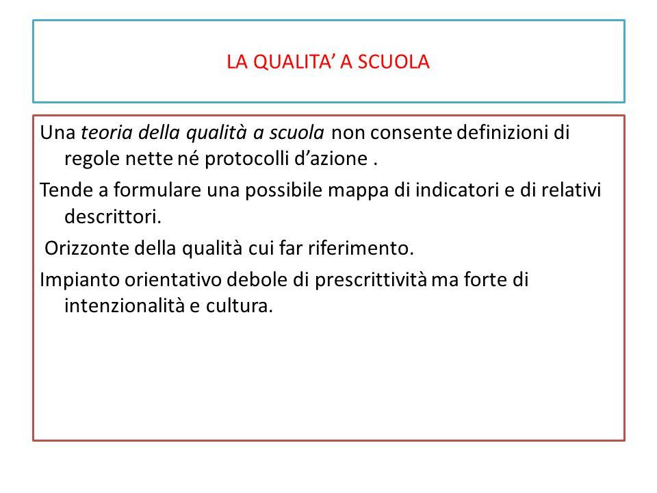 LA QUALITA' A SCUOLA Una teoria della qualità a scuola non consente definizioni di regole nette né protocolli d'azione. Tende a formulare una possibil