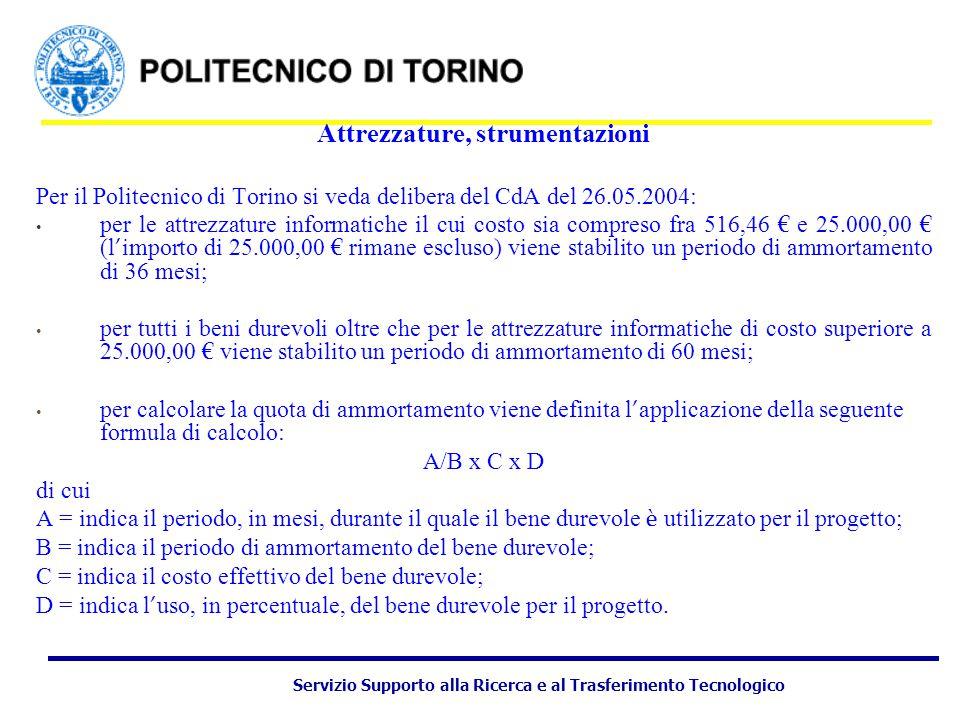 Servizio Supporto alla Ricerca e al Trasferimento Tecnologico Attrezzature, strumentazioni Per il Politecnico di Torino si veda delibera del CdA del 26.05.2004: per le attrezzature informatiche il cui costo sia compreso fra 516,46 € e 25.000,00 € (l ' importo di 25.000,00 € rimane escluso) viene stabilito un periodo di ammortamento di 36 mesi; per tutti i beni durevoli oltre che per le attrezzature informatiche di costo superiore a 25.000,00 € viene stabilito un periodo di ammortamento di 60 mesi; per calcolare la quota di ammortamento viene definita l ' applicazione della seguente formula di calcolo: A/B x C x D di cui A = indica il periodo, in mesi, durante il quale il bene durevole è utilizzato per il progetto; B = indica il periodo di ammortamento del bene durevole; C = indica il costo effettivo del bene durevole; D = indica l ' uso, in percentuale, del bene durevole per il progetto.