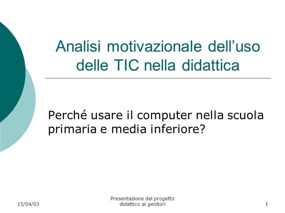 15/04/03 Presentazione del progetto didattico ai genitori1 Analisi motivazionale dell'uso delle TIC nella didattica Perché usare il computer nella scu
