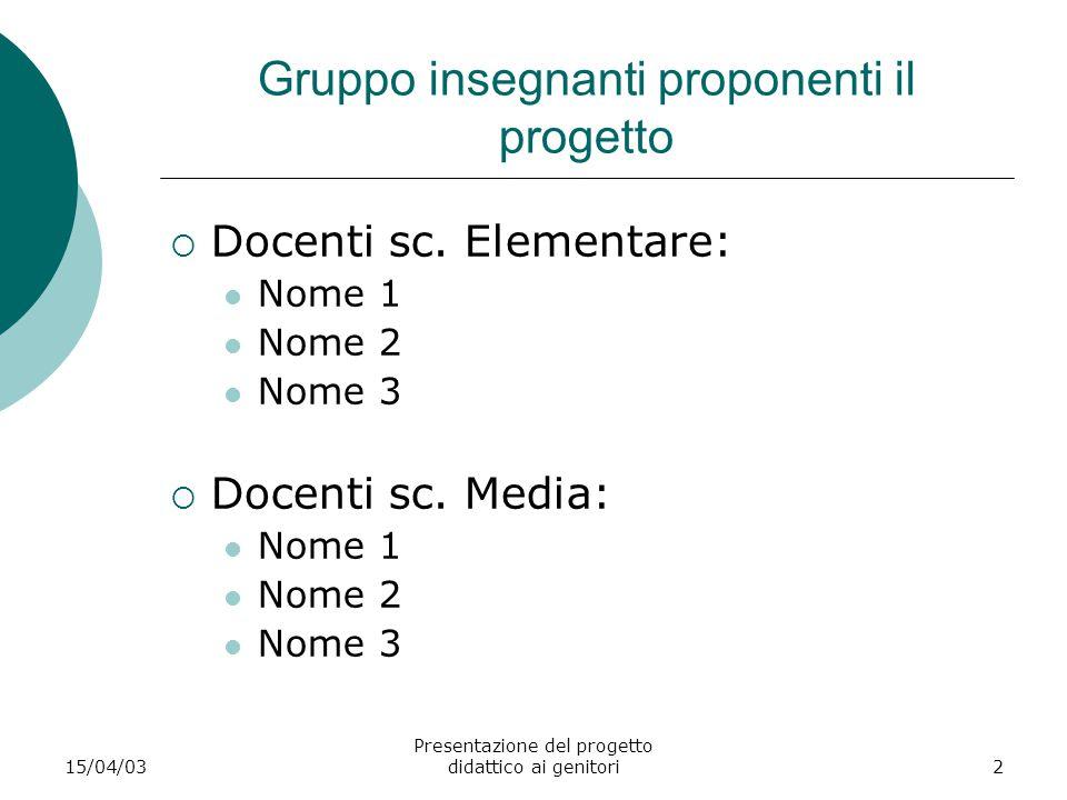 15/04/03 Presentazione del progetto didattico ai genitori2 Gruppo insegnanti proponenti il progetto  Docenti sc. Elementare: Nome 1 Nome 2 Nome 3  D