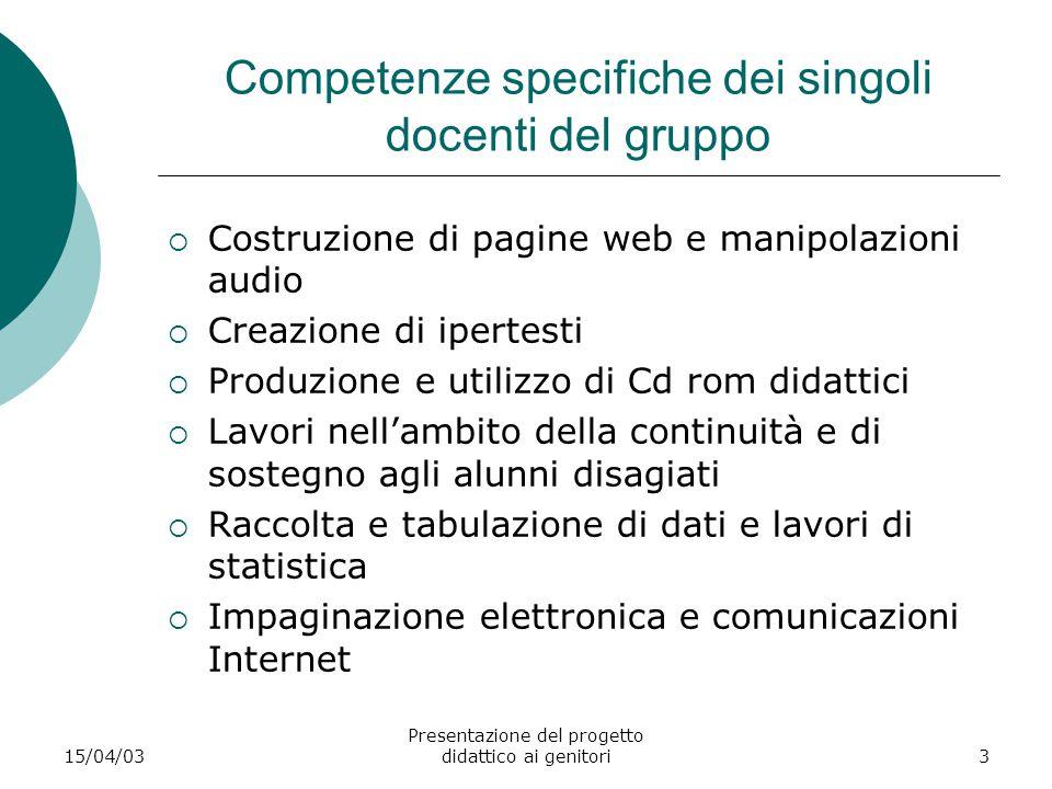 15/04/03 Presentazione del progetto didattico ai genitori3 Competenze specifiche dei singoli docenti del gruppo  Costruzione di pagine web e manipola