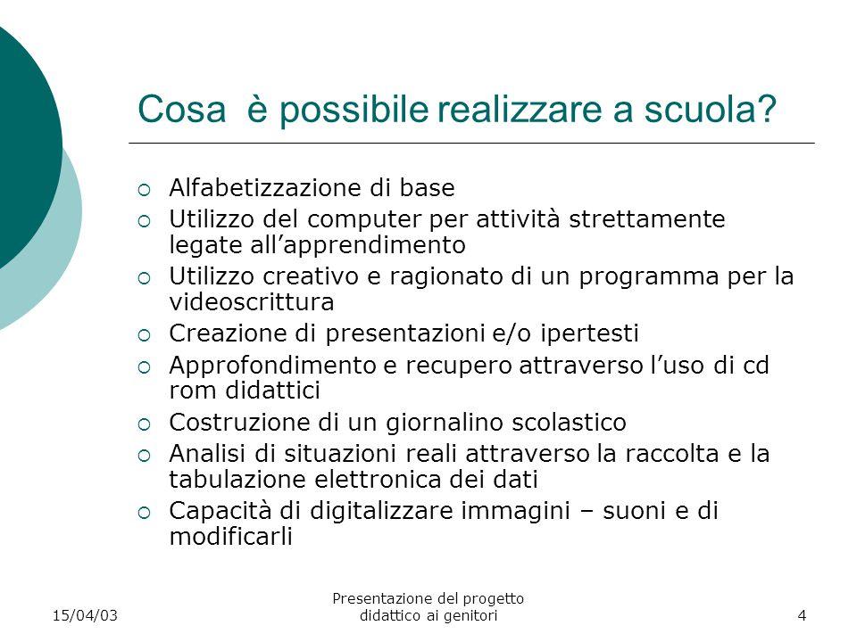 15/04/03 Presentazione del progetto didattico ai genitori4 Cosa è possibile realizzare a scuola?  Alfabetizzazione di base  Utilizzo del computer pe