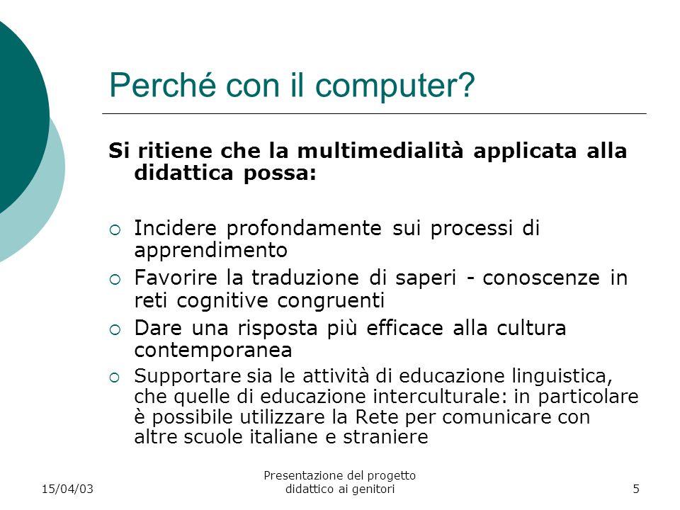 15/04/03 Presentazione del progetto didattico ai genitori5 Perché con il computer? Si ritiene che la multimedialità applicata alla didattica possa: 