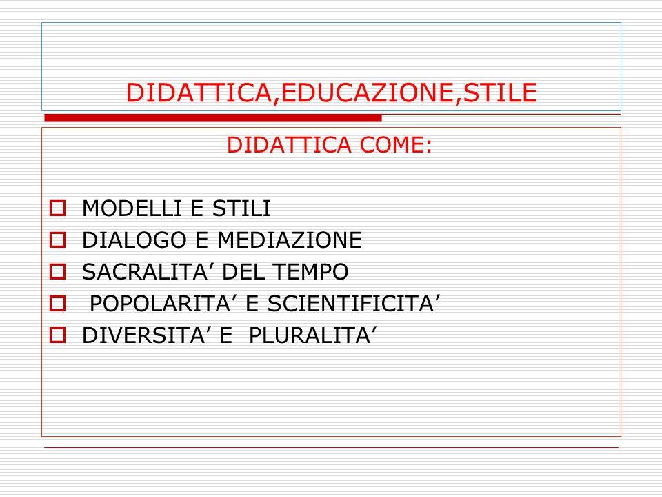 DIDATTICA,EDUCAZIONE,STILE DIDATTICA COME:  MODELLI E STILI  DIALOGO E MEDIAZIONE  SACRALITA' DEL TEMPO  POPOLARITA' E SCIENTIFICITA'  DIVERSITA' E PLURALITA'