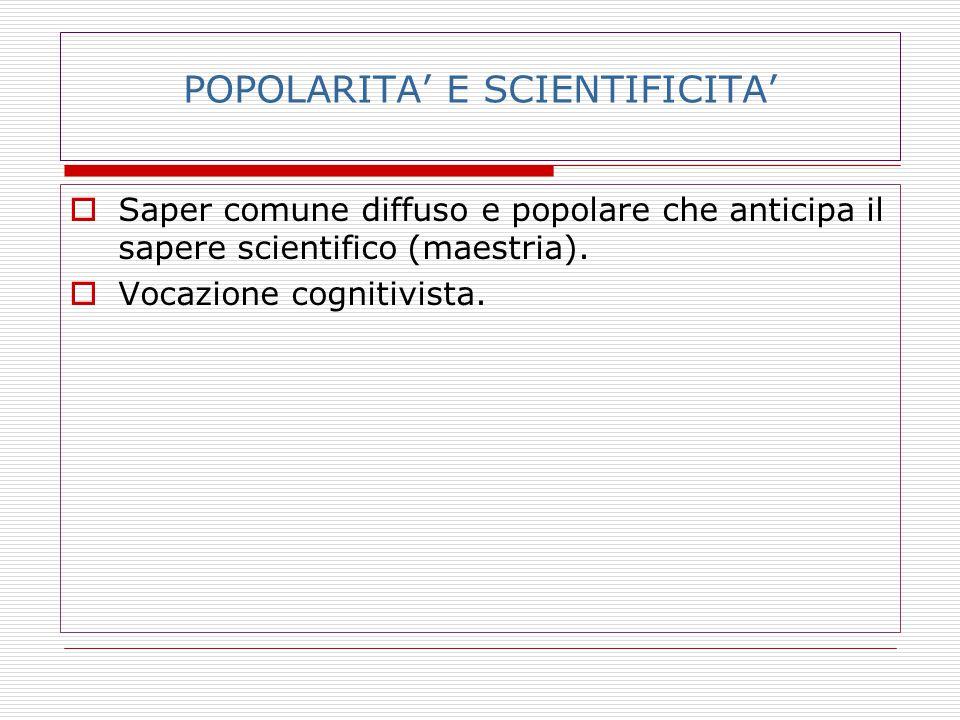 POPOLARITA' E SCIENTIFICITA'  Saper comune diffuso e popolare che anticipa il sapere scientifico (maestria).