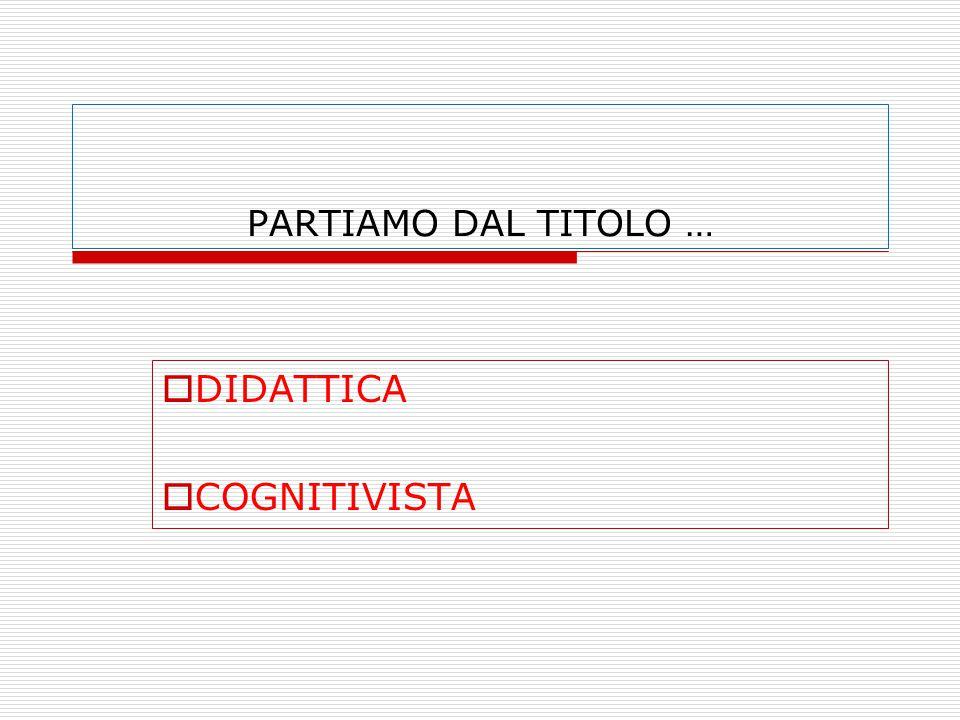 PARTIAMO DAL TITOLO …  DIDATTICA  COGNITIVISTA