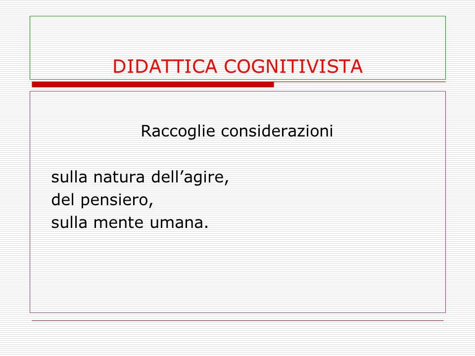 DIDATTICA COGNITIVISTA Raccoglie considerazioni sulla natura dell'agire, del pensiero, sulla mente umana.