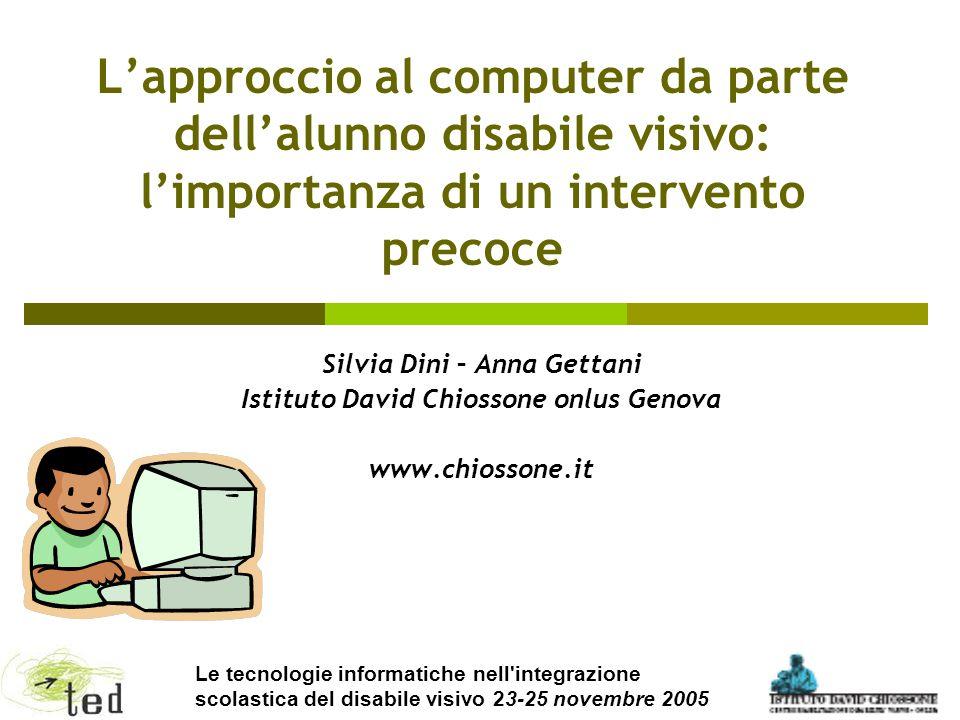 1 L'approccio al computer da parte dell'alunno disabile visivo: l'importanza di un intervento precoce Silvia Dini – Anna Gettani Istituto David Chioss