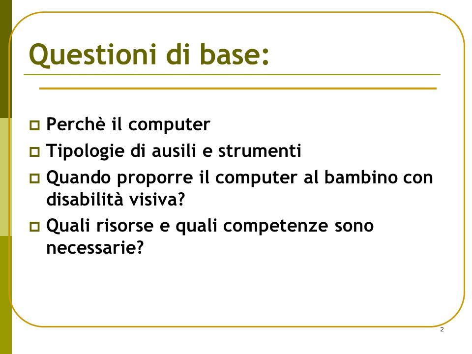 2 Questioni di base:  Perchè il computer  Tipologie di ausili e strumenti  Quando proporre il computer al bambino con disabilità visiva?  Quali ri
