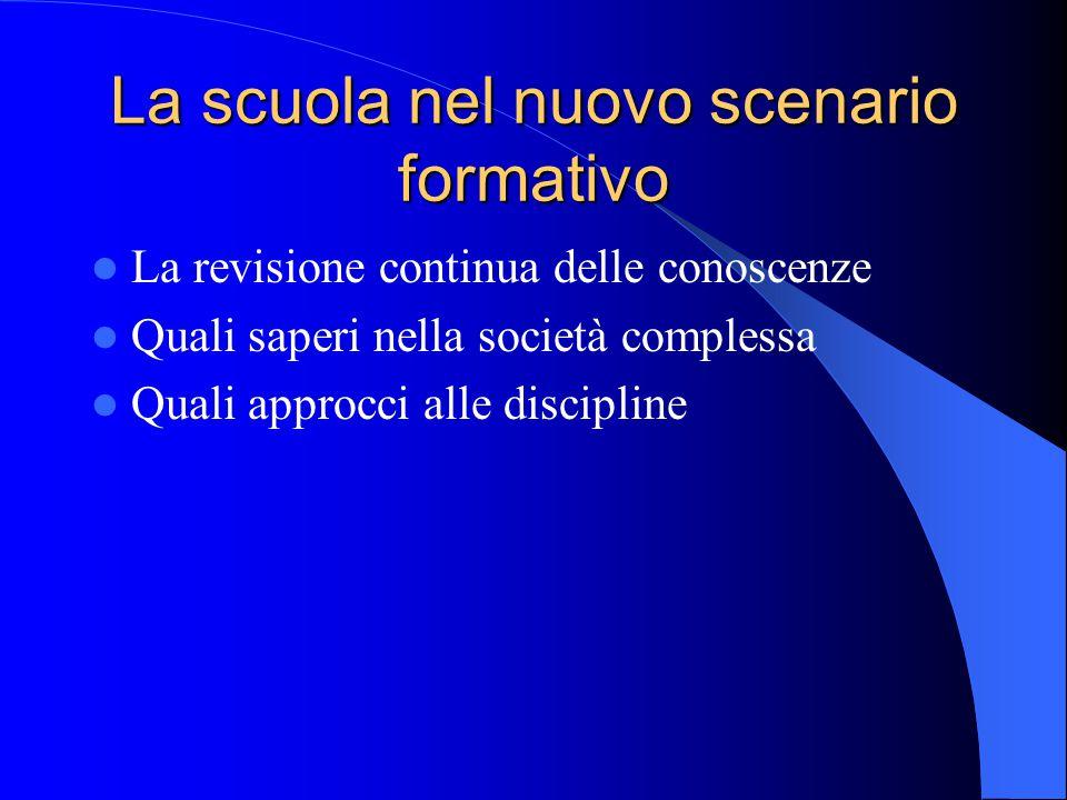 La scuola nel nuovo scenario formativo La revisione continua delle conoscenze Quali saperi nella società complessa Quali approcci alle discipline