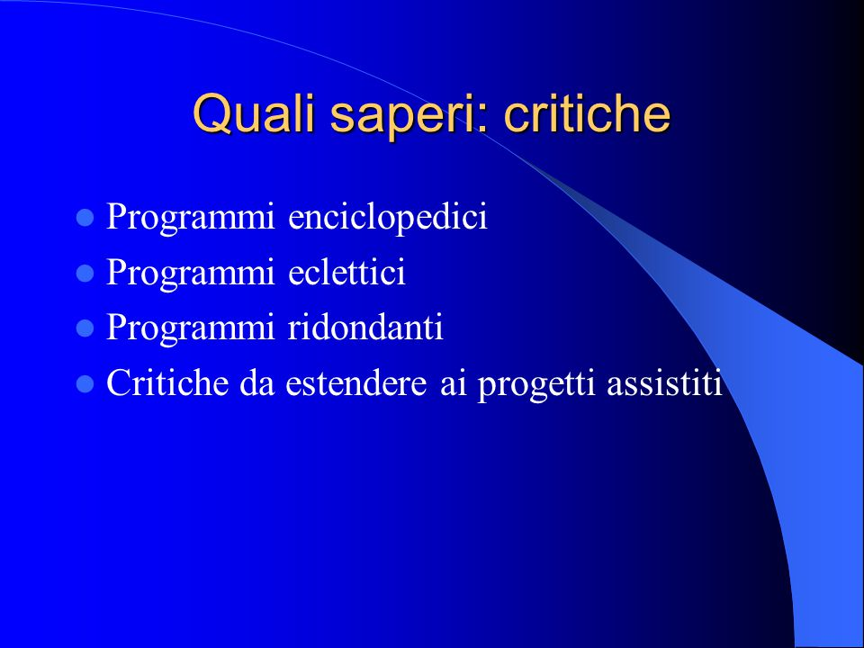 Quali saperi: critiche Programmi enciclopedici Programmi eclettici Programmi ridondanti Critiche da estendere ai progetti assistiti