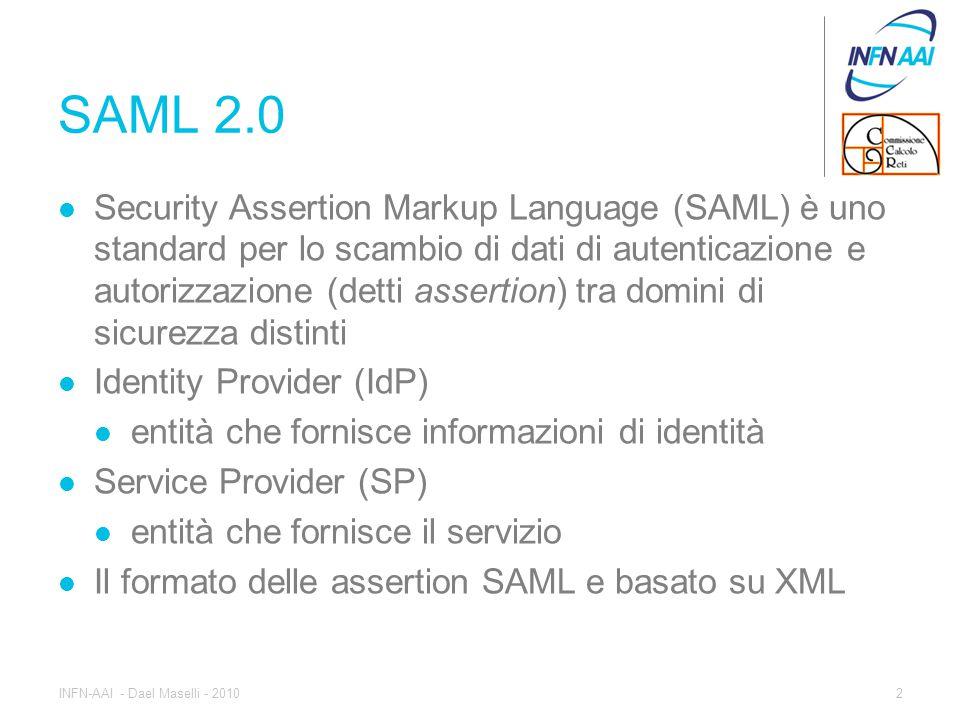 SAML 2.0 Security Assertion Markup Language (SAML) è uno standard per lo scambio di dati di autenticazione e autorizzazione (detti assertion) tra domini di sicurezza distinti Identity Provider (IdP) entità che fornisce informazioni di identità Service Provider (SP) entità che fornisce il servizio Il formato delle assertion SAML e basato su XML 2INFN-AAI - Dael Maselli - 2010