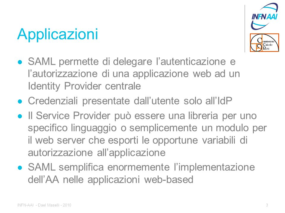 Metadati Durante la configurazione i partner (IdP e SP) si scambiano dei metadati, ovvero informazioni su gli attributi richiesti dall'applicazione gli endpoint ovvero le URL a cui chiedere o inviare le assertion di authN e authZ 4INFN-AAI - Dael Maselli - 2010
