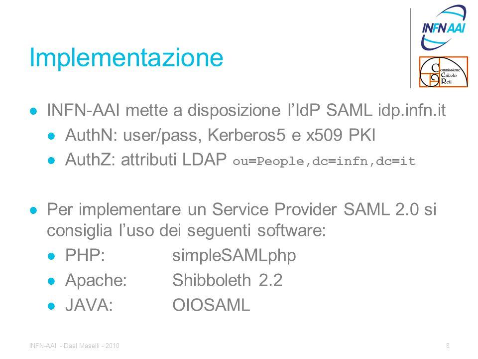 Implementazione INFN-AAI mette a disposizione l'IdP SAML idp.infn.it AuthN: user/pass, Kerberos5 e x509 PKI AuthZ: attributi LDAP ou=People,dc=infn,dc=it Per implementare un Service Provider SAML 2.0 si consiglia l'uso dei seguenti software: PHP: simpleSAMLphp Apache:Shibboleth 2.2 JAVA: OIOSAML 8INFN-AAI - Dael Maselli - 2010