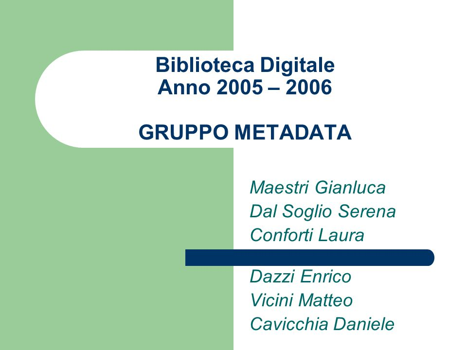 Biblioteca Digitale Anno 2005 – 2006 GRUPPO METADATA Maestri Gianluca Dal Soglio Serena Conforti Laura Dazzi Enrico Vicini Matteo Cavicchia Daniele