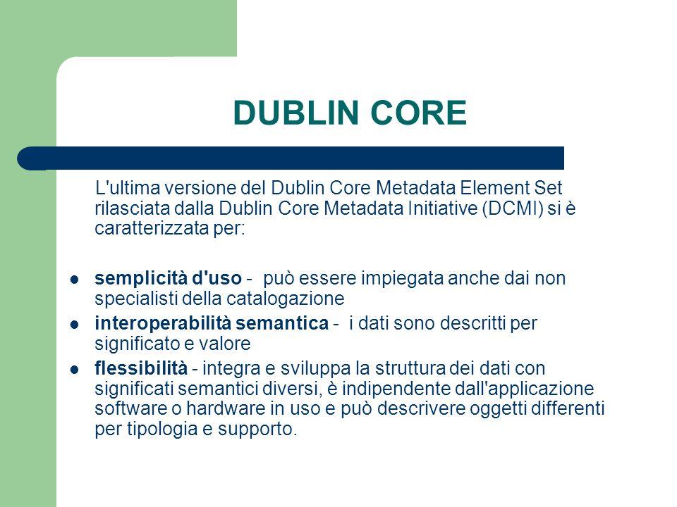 DUBLIN CORE L ultima versione del Dublin Core Metadata Element Set rilasciata dalla Dublin Core Metadata Initiative (DCMI) si è caratterizzata per: semplicità d uso - può essere impiegata anche dai non specialisti della catalogazione interoperabilità semantica - i dati sono descritti per significato e valore flessibilità - integra e sviluppa la struttura dei dati con significati semantici diversi, è indipendente dall applicazione software o hardware in uso e può descrivere oggetti differenti per tipologia e supporto.