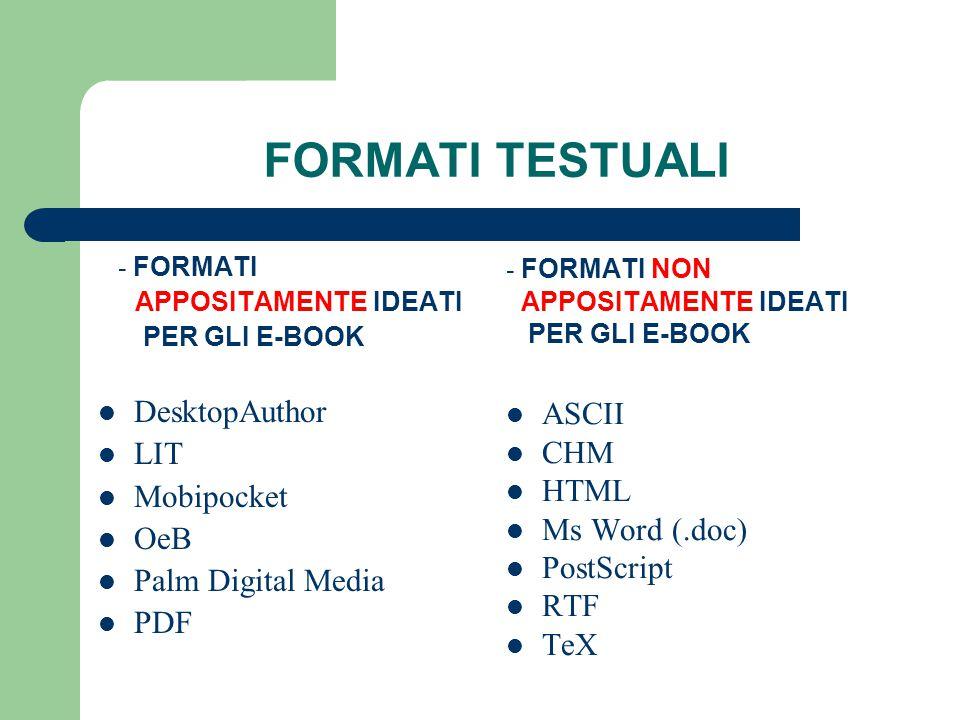 FORMATI TESTUALI - FORMATI APPOSITAMENTE IDEATI PER GLI E-BOOK DesktopAuthor LIT Mobipocket OeB Palm Digital Media PDF - FORMATI NON APPOSITAMENTE IDEATI PER GLI E-BOOK ASCII CHM HTML Ms Word (.doc) PostScript RTF TeX