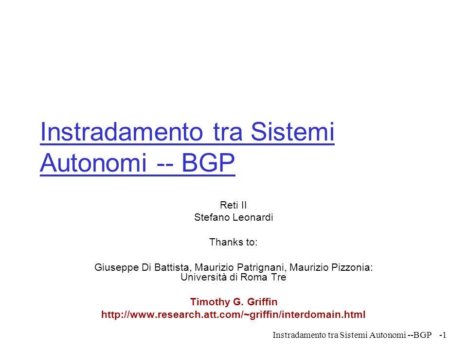 Instradamento tra Sistemi Autonomi --BGP Instradamento tra Sistemi Autonomi -- BGP Reti II Stefano Leonardi Thanks to: Giuseppe Di Battista, Maurizio
