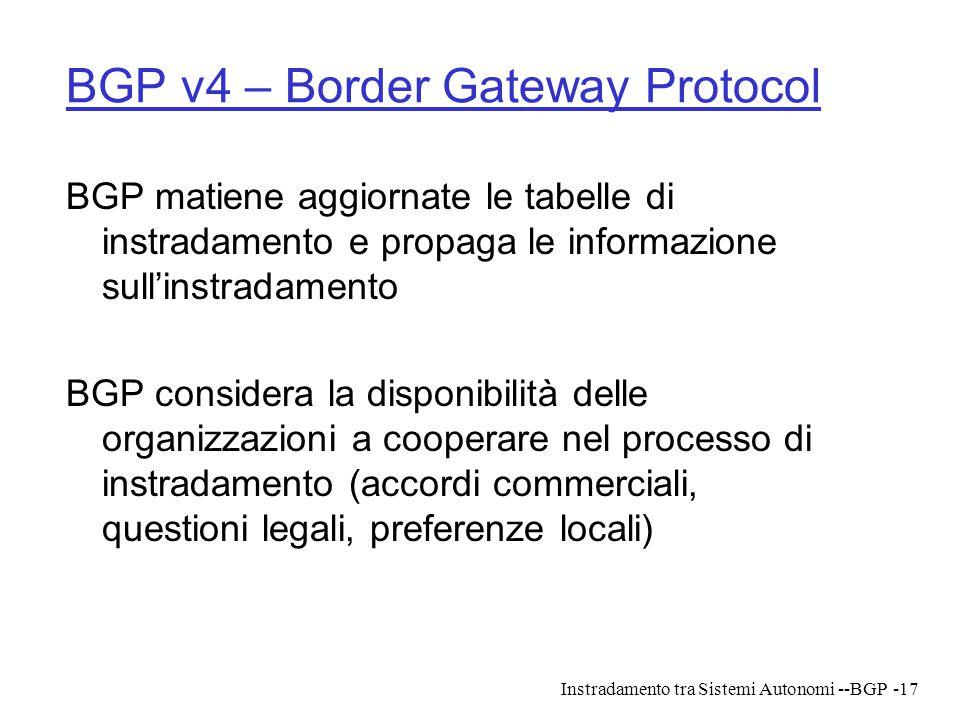 Instradamento tra Sistemi Autonomi --BGP-17 BGP v4 – Border Gateway Protocol BGP matiene aggiornate le tabelle di instradamento e propaga le informazi