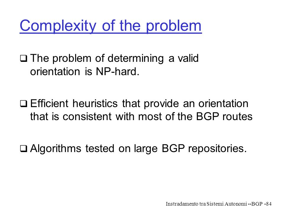 Instradamento tra Sistemi Autonomi --BGP-84 Complexity of the problem  The problem of determining a valid orientation is NP-hard.  Efficient heurist