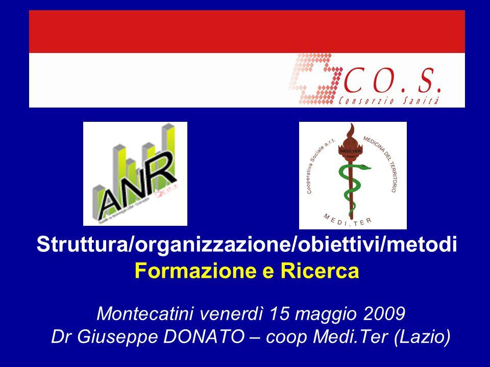 Struttura/organizzazione/obiettivi/metodi Formazione e Ricerca Montecatini venerdì 15 maggio 2009 Dr Giuseppe DONATO – coop Medi.Ter (Lazio)