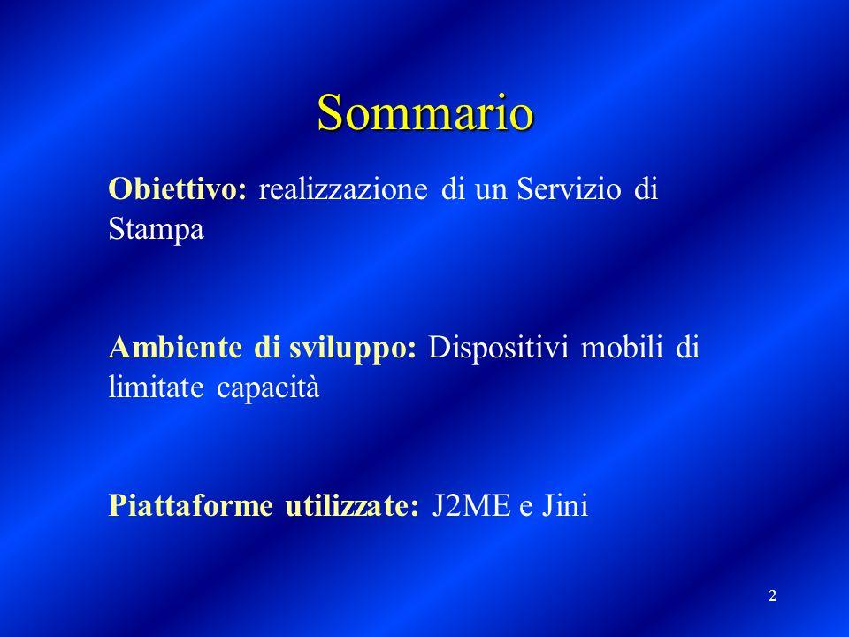 2 Sommario Obiettivo: realizzazione di un Servizio di Stampa Ambiente di sviluppo: Dispositivi mobili di limitate capacità Piattaforme utilizzate: J2ME e Jini