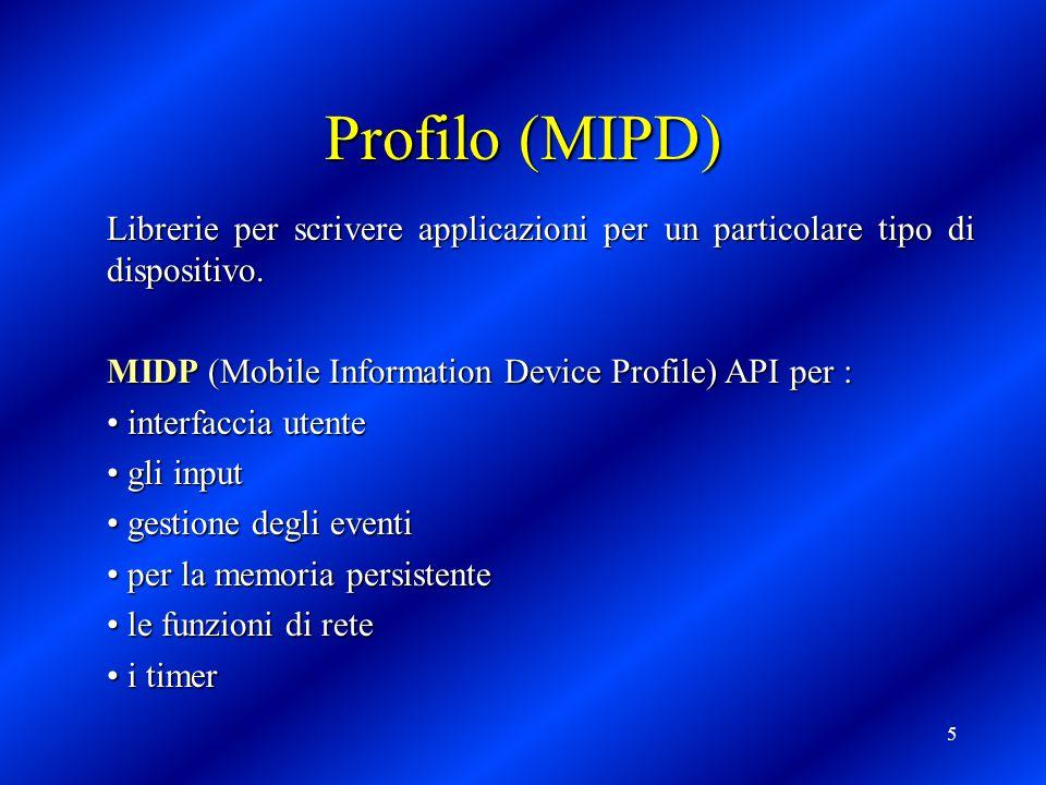 5 Profilo (MIPD) Librerie per scrivere applicazioni per un particolare tipo di dispositivo. MIDP (Mobile Information Device Profile) API per : interfa