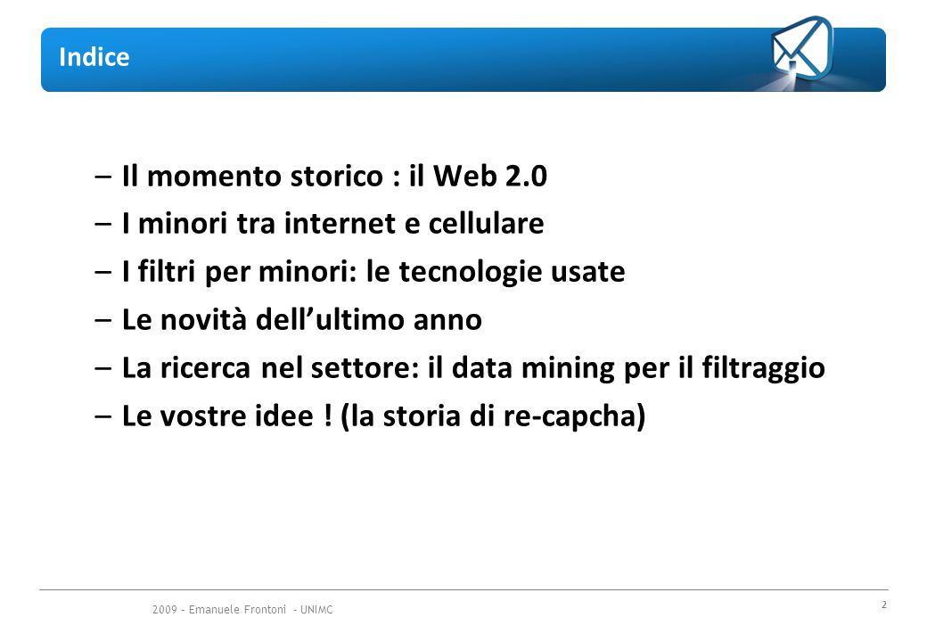 2009 – Emanuele Frontoni - UNIMC 2 Indice –Il momento storico : il Web 2.0 –I minori tra internet e cellulare –I filtri per minori: le tecnologie usate –Le novità dell'ultimo anno –La ricerca nel settore: il data mining per il filtraggio –Le vostre idee .